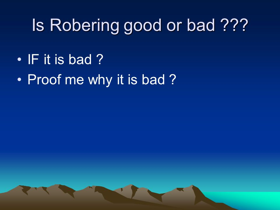 Is Robering good or bad IF it is bad Proof me why it is bad