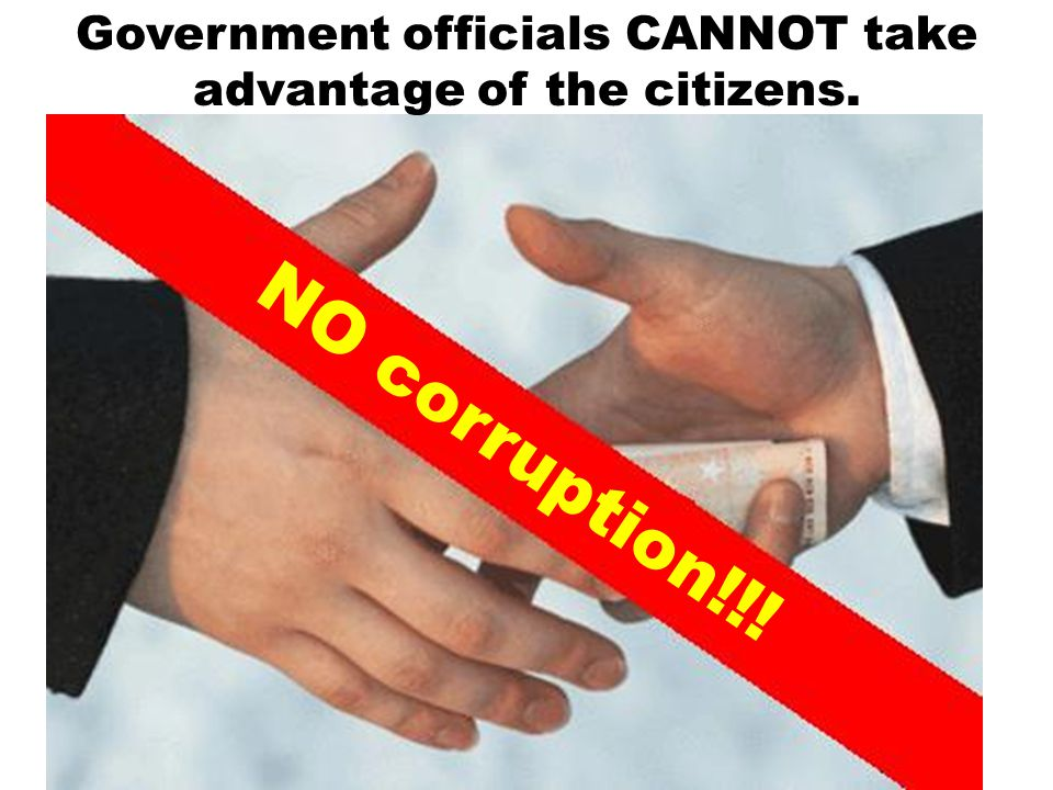 Government officials CANNOT take advantage of the citizens.