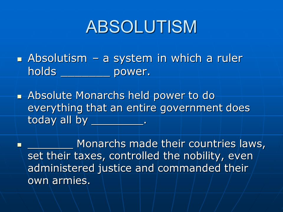 ABSOLUTISM Absolutism – a system in which a ruler holds _______ power.
