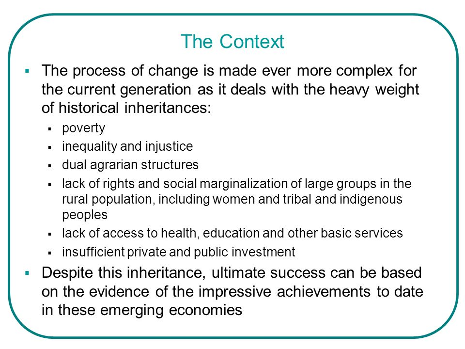 The Context The process of change is made ever more complex for the current generation as it deals with the heavy weight of historical inheritances: