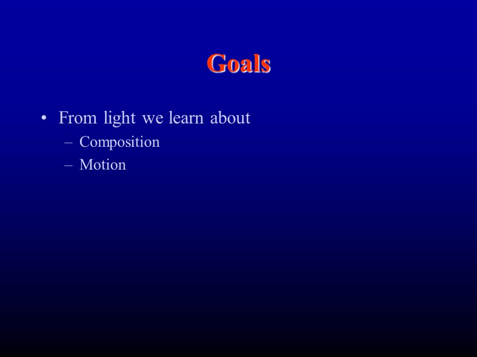 Goals From light we learn about Composition Motion