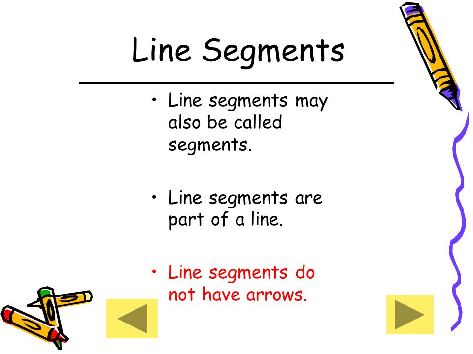 Line Segments Line segments may also be called segments.