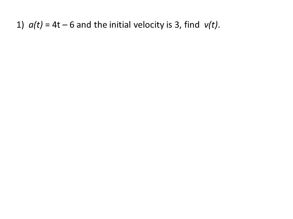 1) a(t) = 4t – 6 and the initial velocity is 3, find v(t).