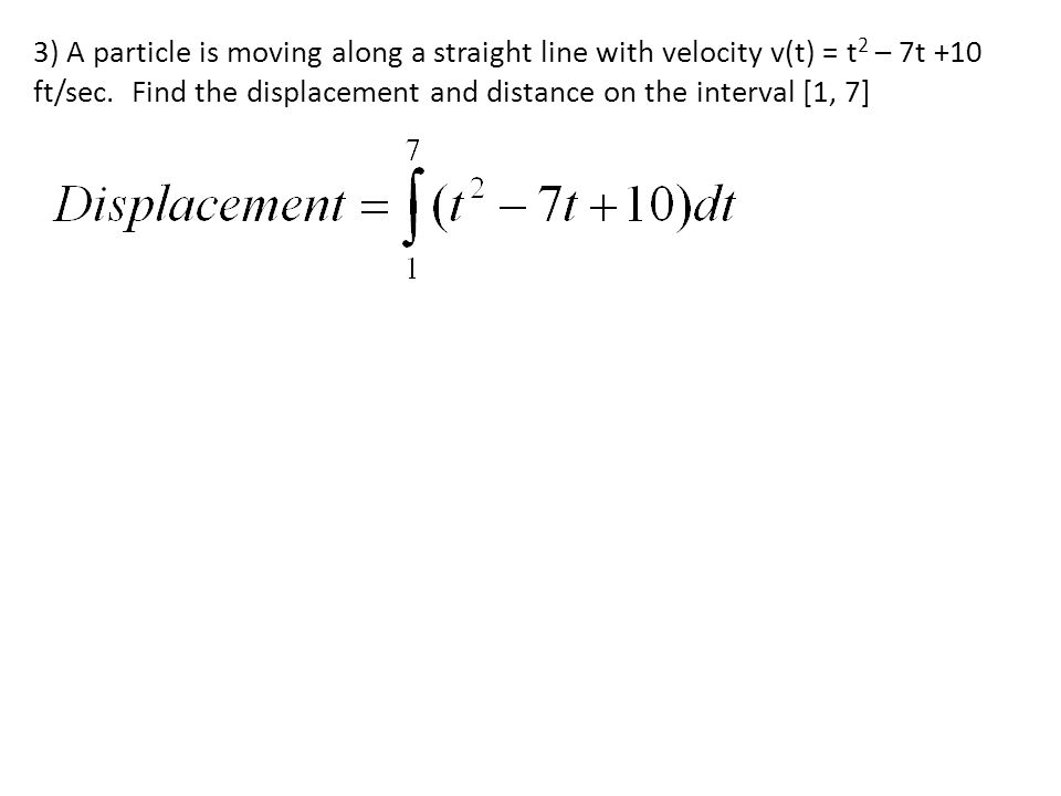 3) A particle is moving along a straight line with velocity v(t) = t2 – 7t +10 ft/sec.