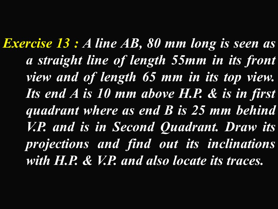 Exercise 13 : A line AB, 80 mm long is seen as a straight line of length 55mm in its front view and of length 65 mm in its top view.
