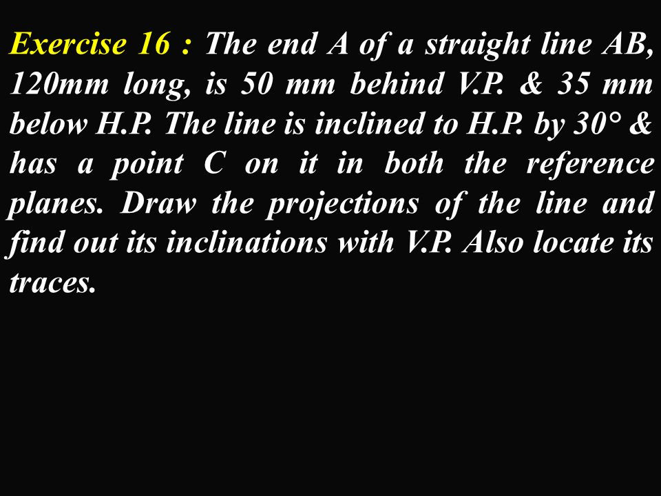 Exercise 16 : The end A of a straight line AB, 120mm long, is 50 mm behind V.P.
