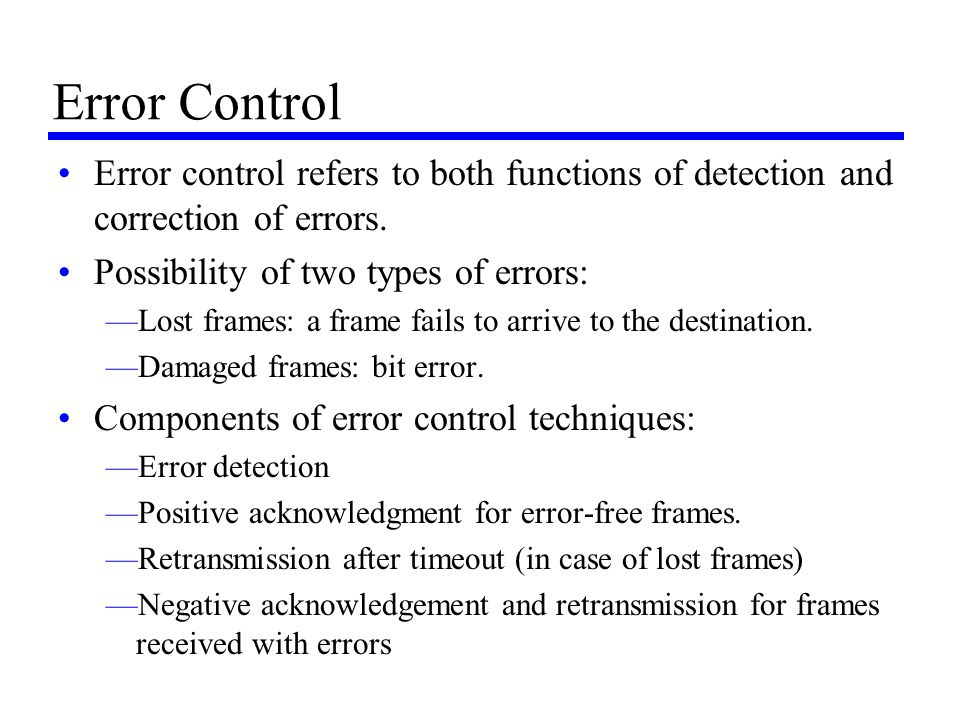 Error Control Error control refers to both functions of detection and correction of errors. Possibility of two types of errors: