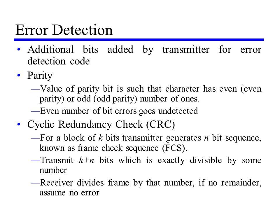 Error Detection Additional bits added by transmitter for error detection code. Parity.