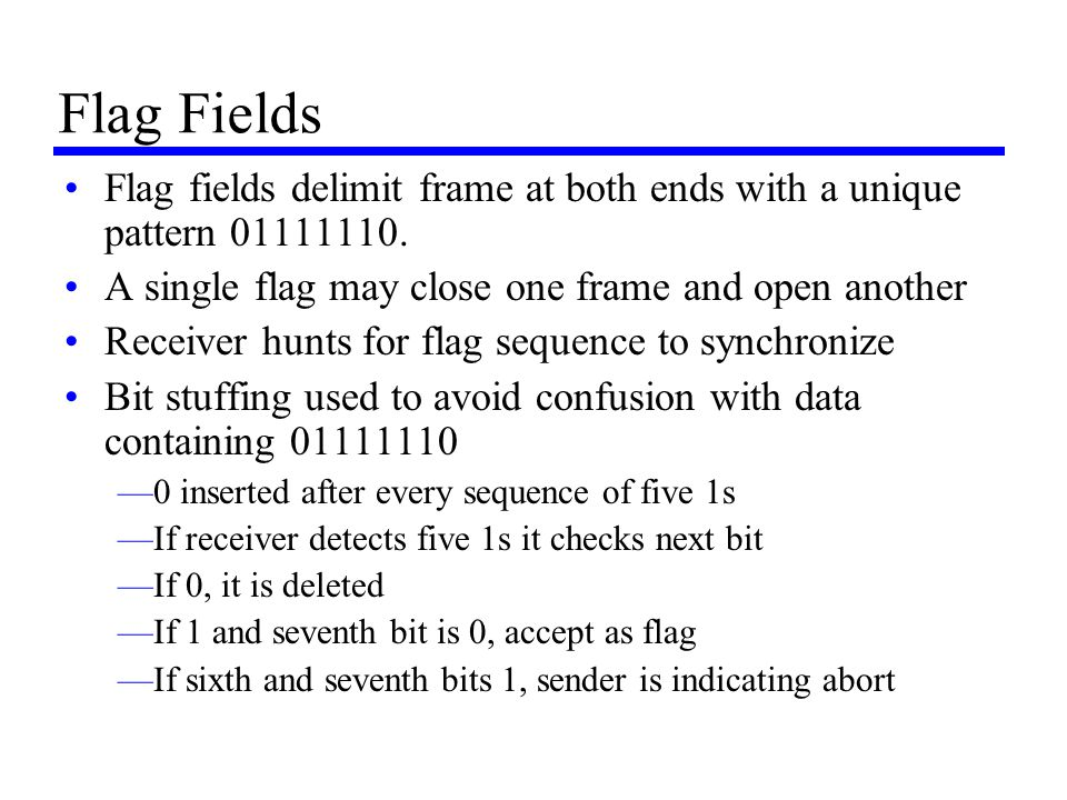 Flag Fields Flag fields delimit frame at both ends with a unique pattern 01111110. A single flag may close one frame and open another.
