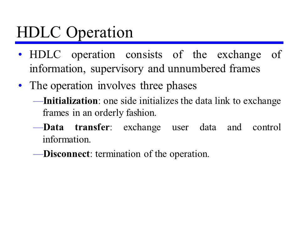 HDLC Operation HDLC operation consists of the exchange of information, supervisory and unnumbered frames.