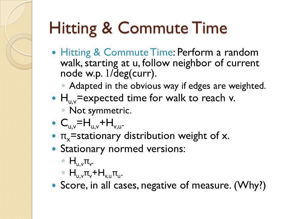 Hitting & Commute Time Hitting & Commute Time: Perform a random walk, starting at u, follow neighbor of current node w.p. 1/deg(curr).