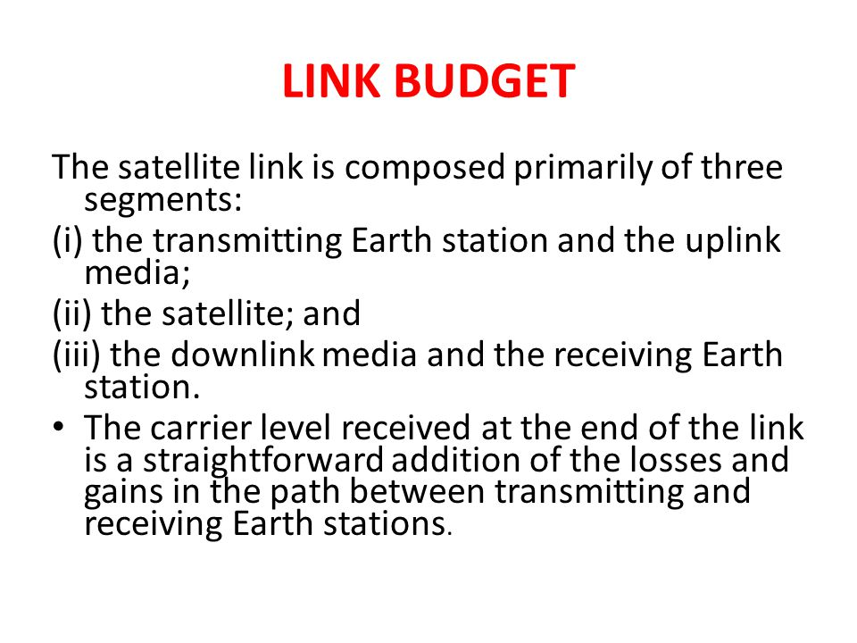 LINK BUDGET The satellite link is composed primarily of three segments: (i) the transmitting Earth station and the uplink media;