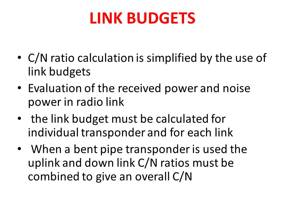 LINK BUDGETS C/N ratio calculation is simplified by the use of link budgets. Evaluation of the received power and noise power in radio link.