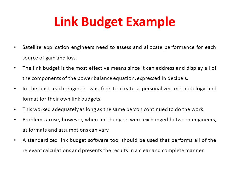 Link Budget Example Satellite application engineers need to assess and allocate performance for each source of gain and loss.