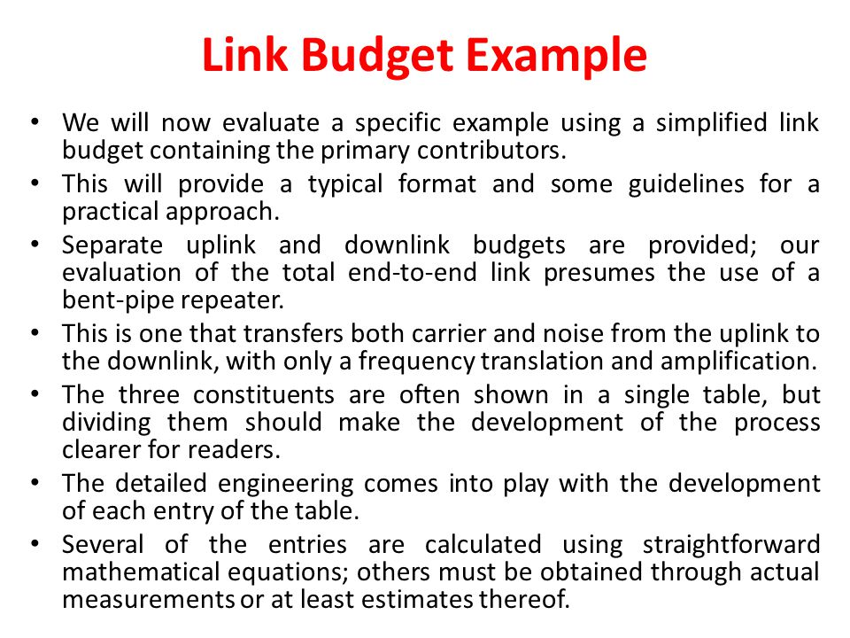 Link Budget Example We will now evaluate a specific example using a simplified link budget containing the primary contributors.