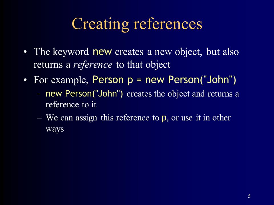 Creating references The keyword new creates a new object, but also returns a reference to that object.
