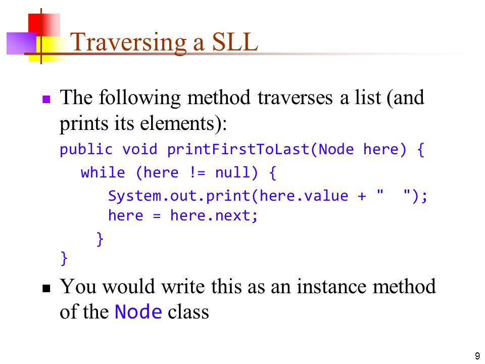 Traversing a SLL The following method traverses a list (and prints its elements): public void printFirstToLast(Node here) {