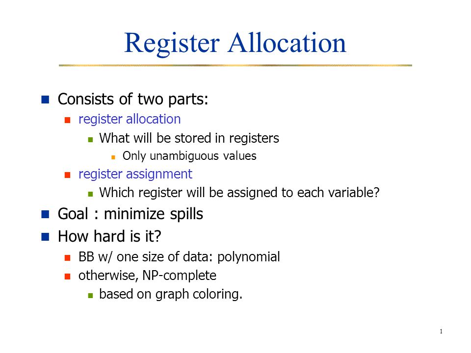 Register Allocation Consists of two parts: Goal : minimize spills