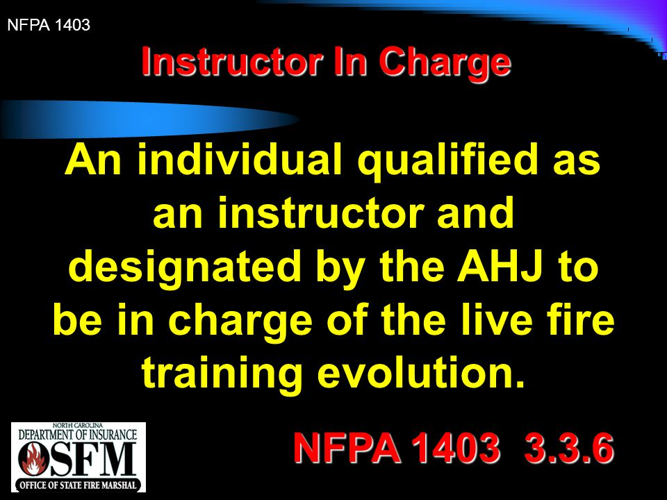 Instructor In Charge An individual qualified as an instructor and designated by the AHJ to be in charge of the live fire training evolution.