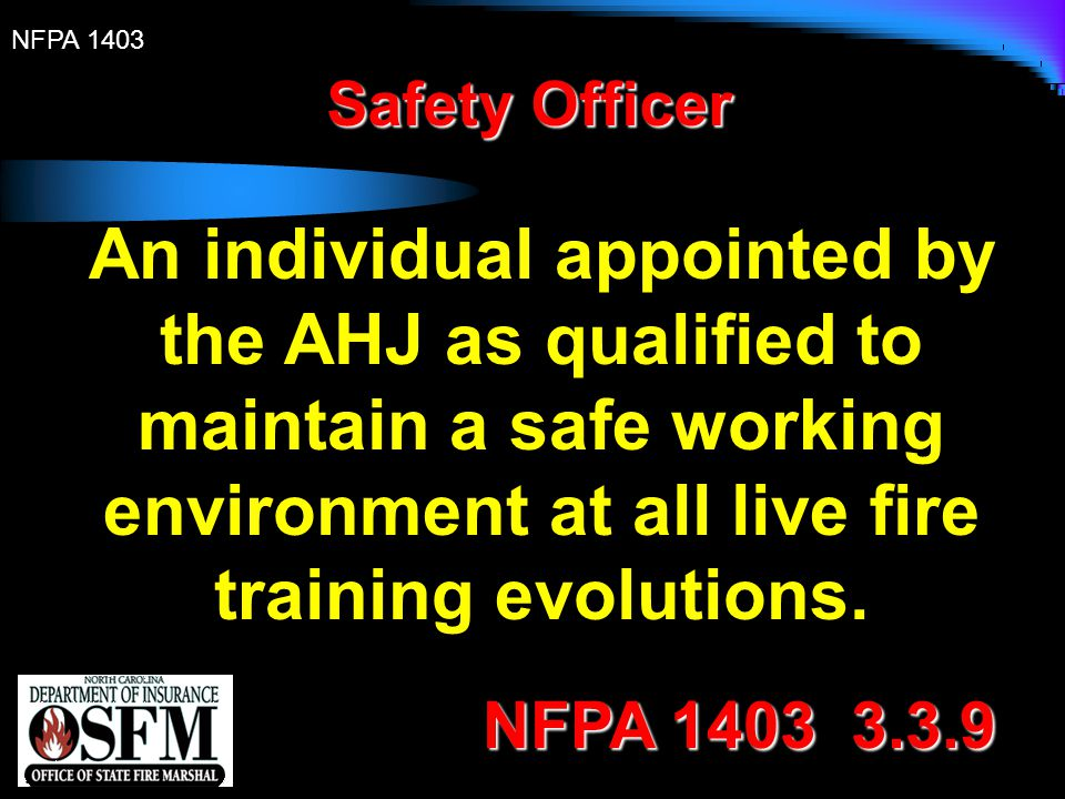 Safety Officer An individual appointed by the AHJ as qualified to maintain a safe working environment at all live fire training evolutions.