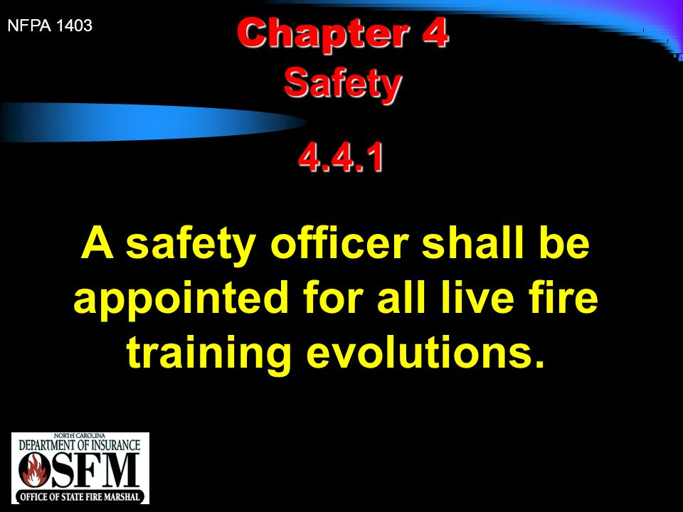Chapter 4 Safety 4.4.1 A safety officer shall be appointed for all live fire training evolutions.