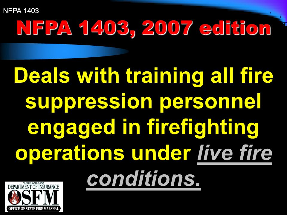 NFPA 1403, 2007 edition Deals with training all fire suppression personnel engaged in firefighting operations under live fire conditions.