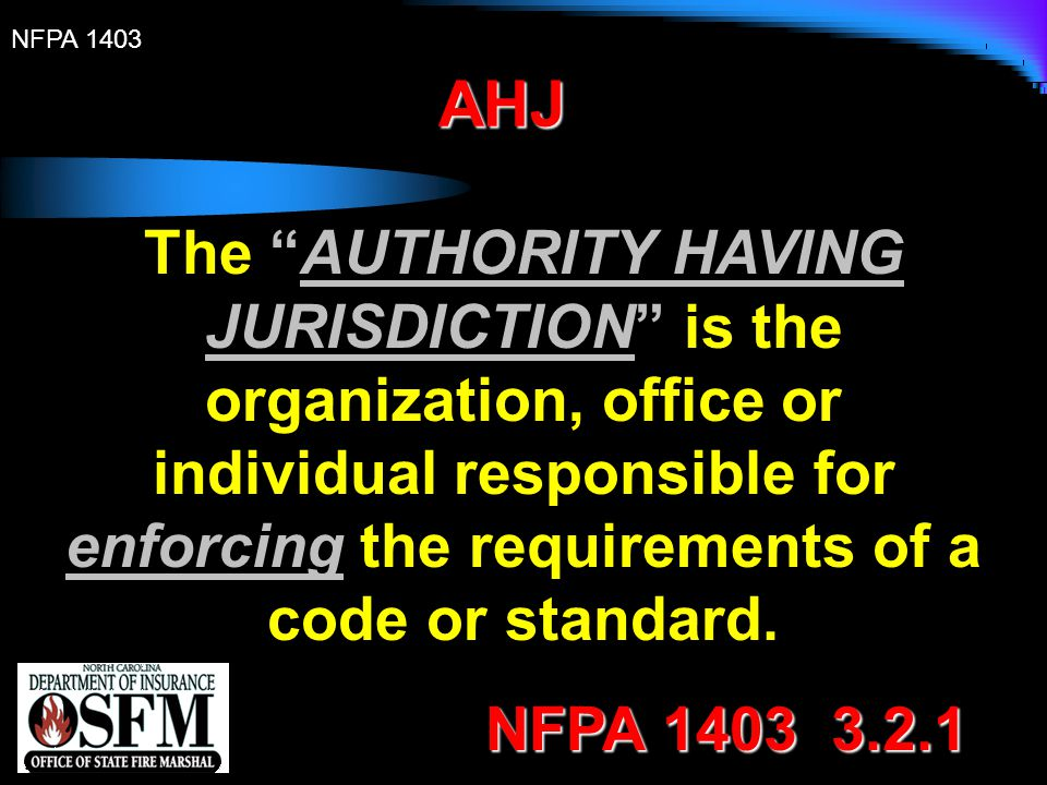 AHJ The AUTHORITY HAVING JURISDICTION is the organization, office or individual responsible for enforcing the requirements of a code or standard.