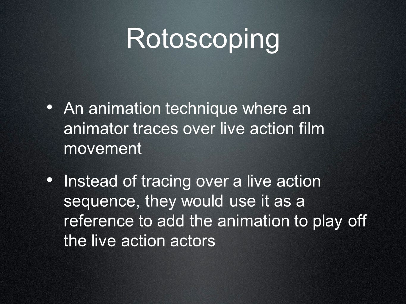 Rotoscoping An animation technique where an animator traces over live action film movement.