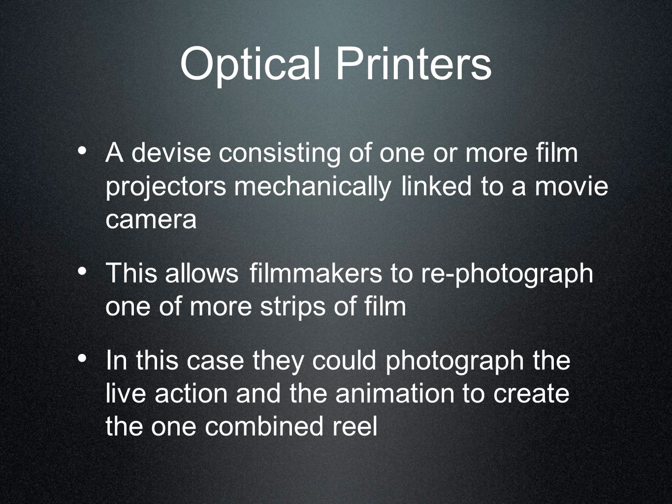 Optical Printers A devise consisting of one or more film projectors mechanically linked to a movie camera.