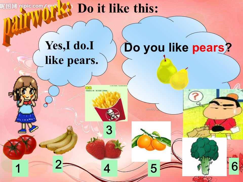 pairwork: Do it like this: Yes,I do.I like pears. Do you like pears 3