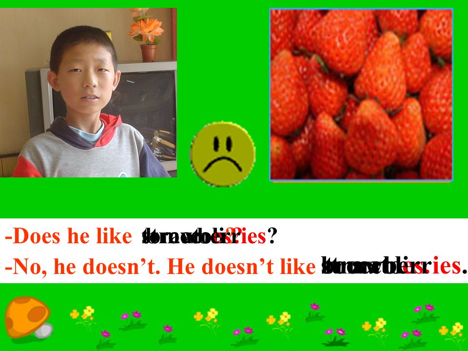 broccoli. strawberries. tomatoes. -Does he like