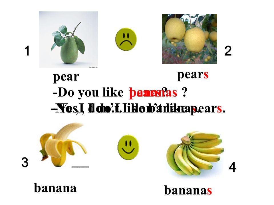 1 2. pears. pear. -Do you like. pears bananas -Yes , I do.I like bananas. -No ,I don't.I don't like pears.