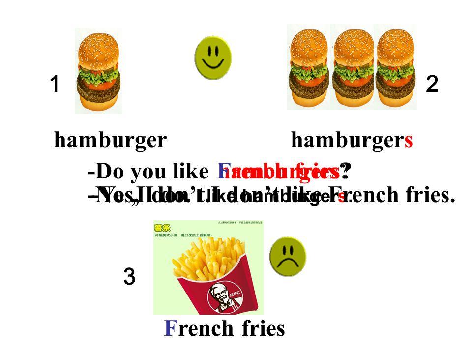 -Yes, I do. I like hamburgers.