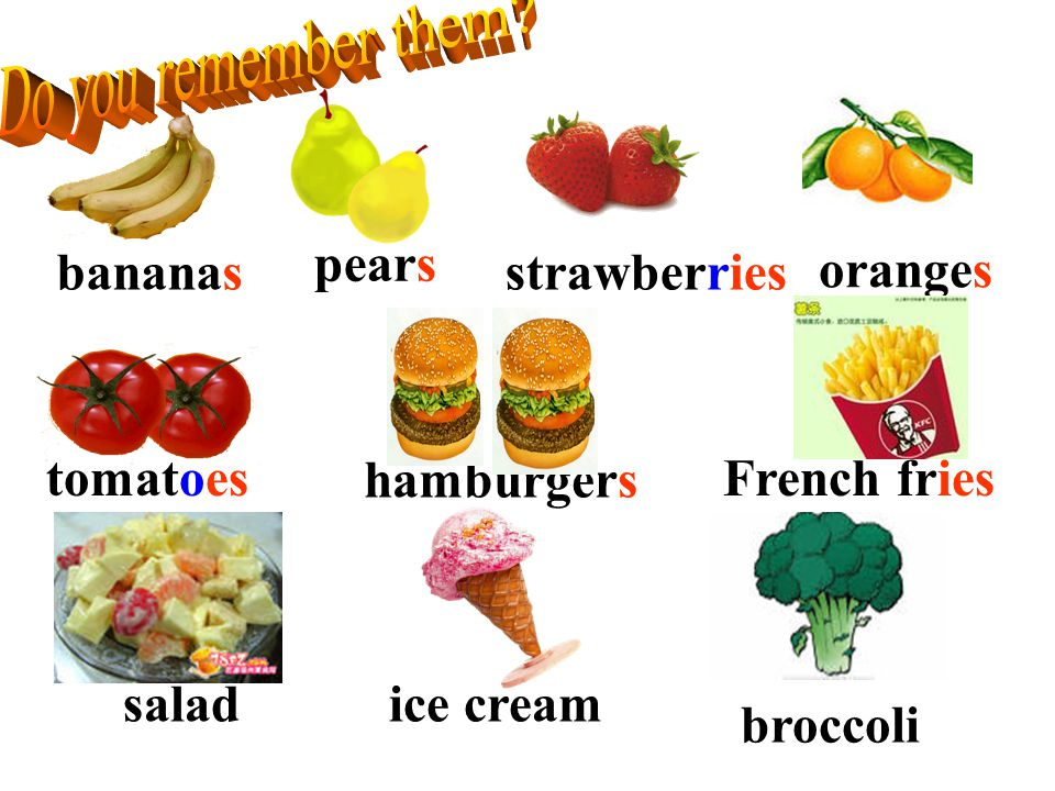 Do you remember them pears. bananas. strawberries. oranges. tomatoes. hamburgers. French fries.