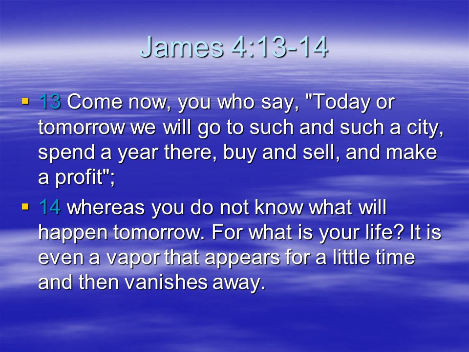 James 4:13-14 13 Come now, you who say, Today or tomorrow we will go to such and such a city, spend a year there, buy and sell, and make a profit ;