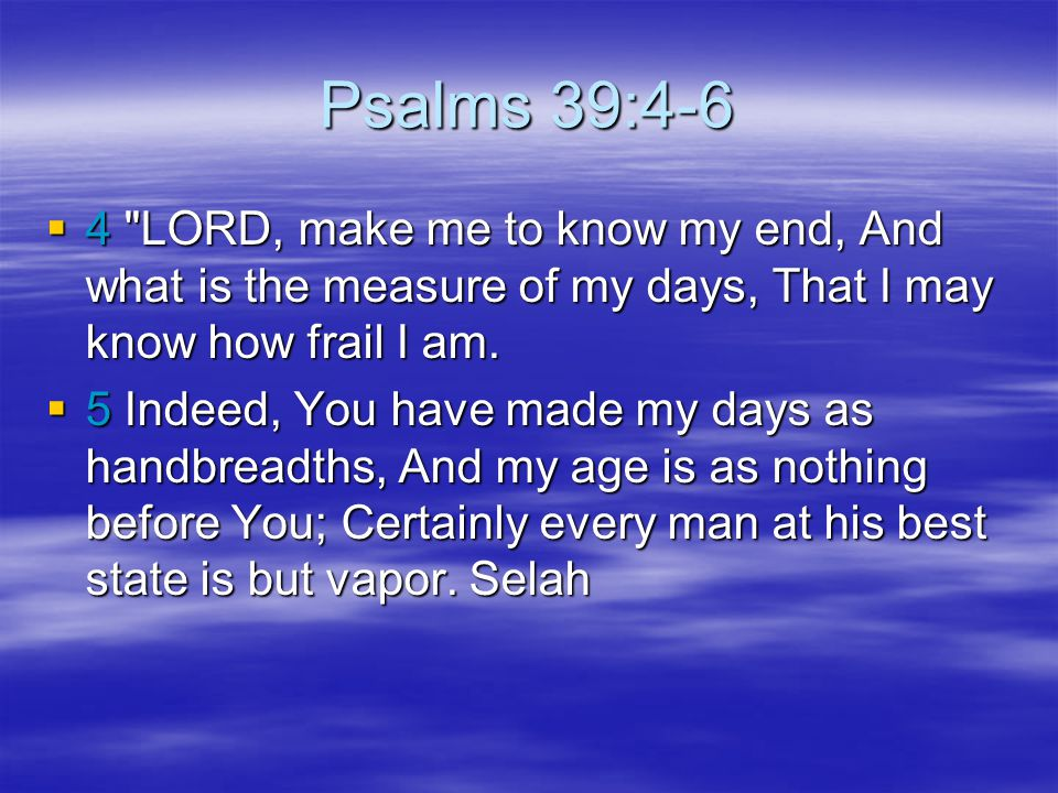 Psalms 39:4-6 4 LORD, make me to know my end, And what is the measure of my days, That I may know how frail I am.