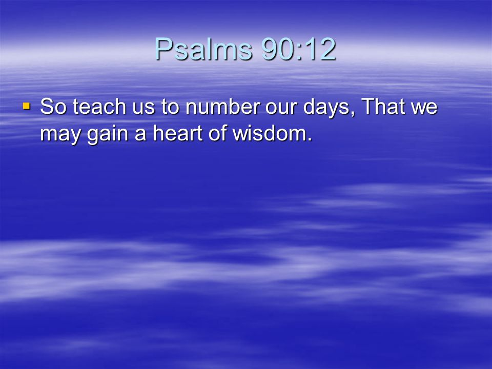 Psalms 90:12 So teach us to number our days, That we may gain a heart of wisdom.