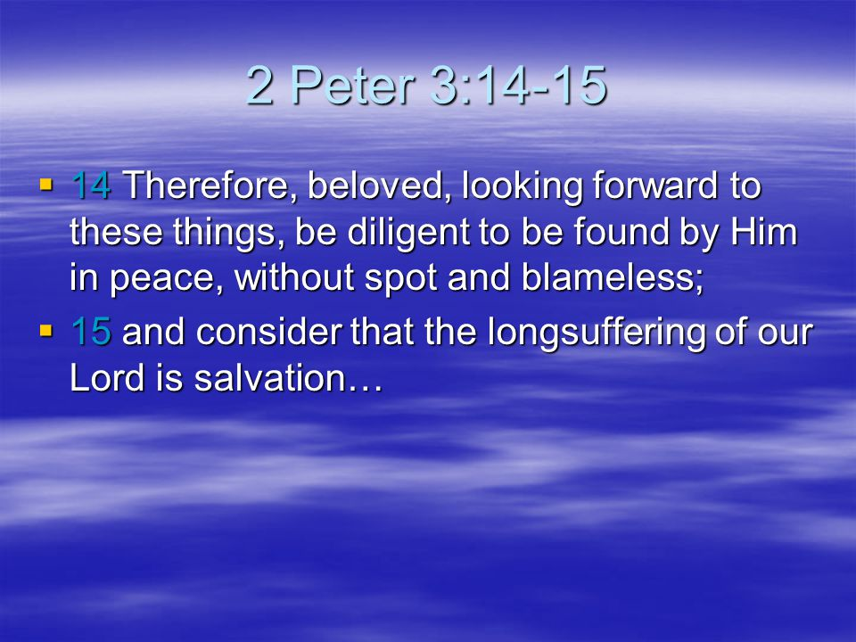 2 Peter 3: Therefore, beloved, looking forward to these things, be diligent to be found by Him in peace, without spot and blameless;