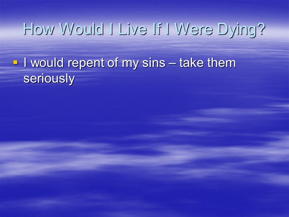 How Would I Live If I Were Dying