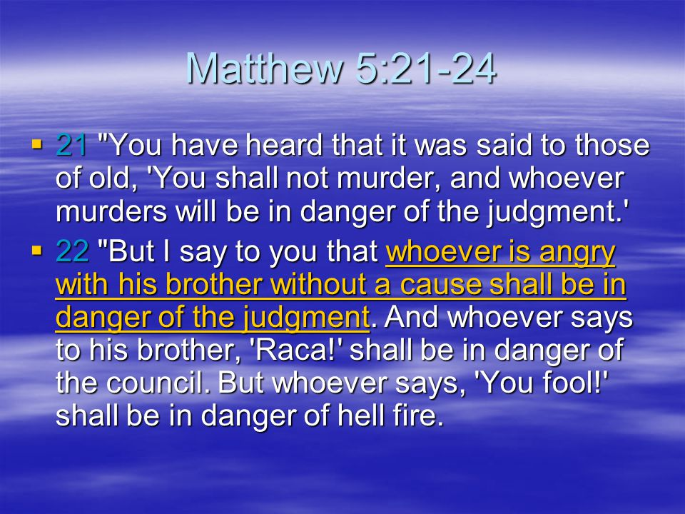 Matthew 5:21-24 21 You have heard that it was said to those of old, You shall not murder, and whoever murders will be in danger of the judgment.