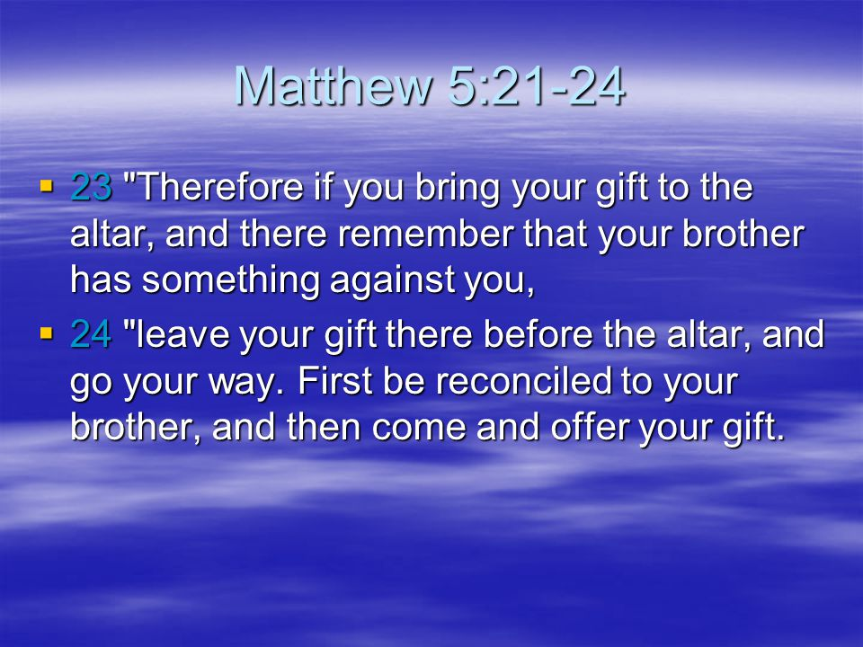 Matthew 5:21-24 23 Therefore if you bring your gift to the altar, and there remember that your brother has something against you,