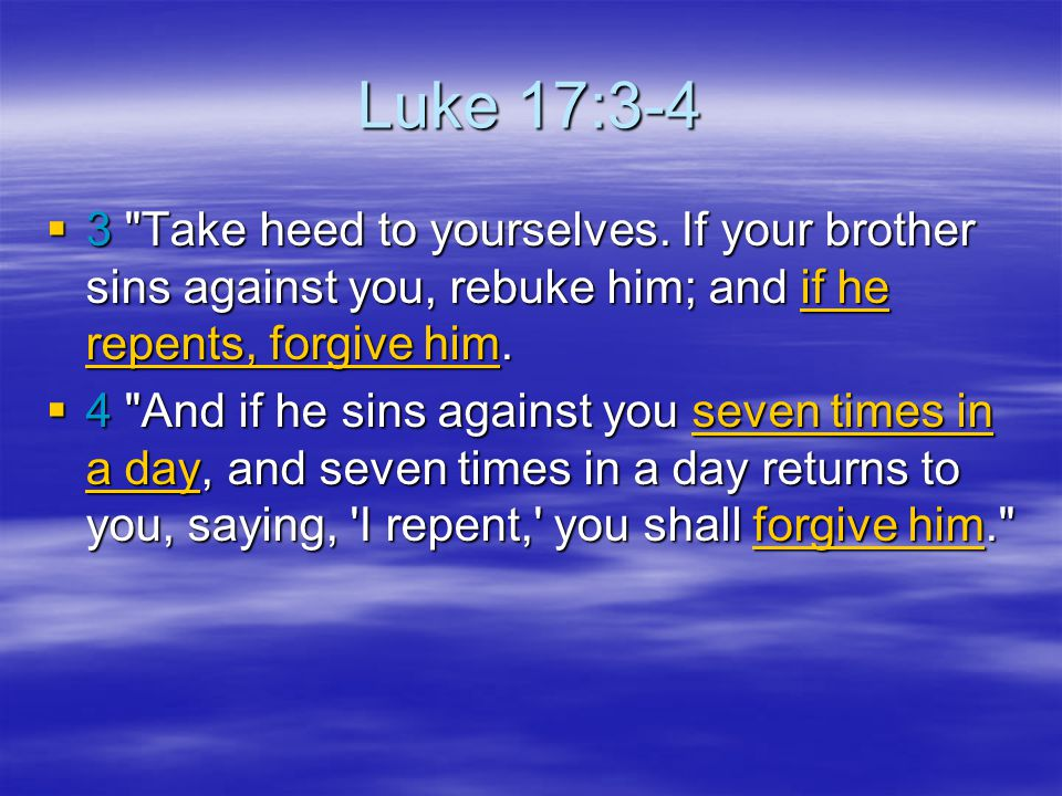 Luke 17:3-4 3 Take heed to yourselves. If your brother sins against you, rebuke him; and if he repents, forgive him.