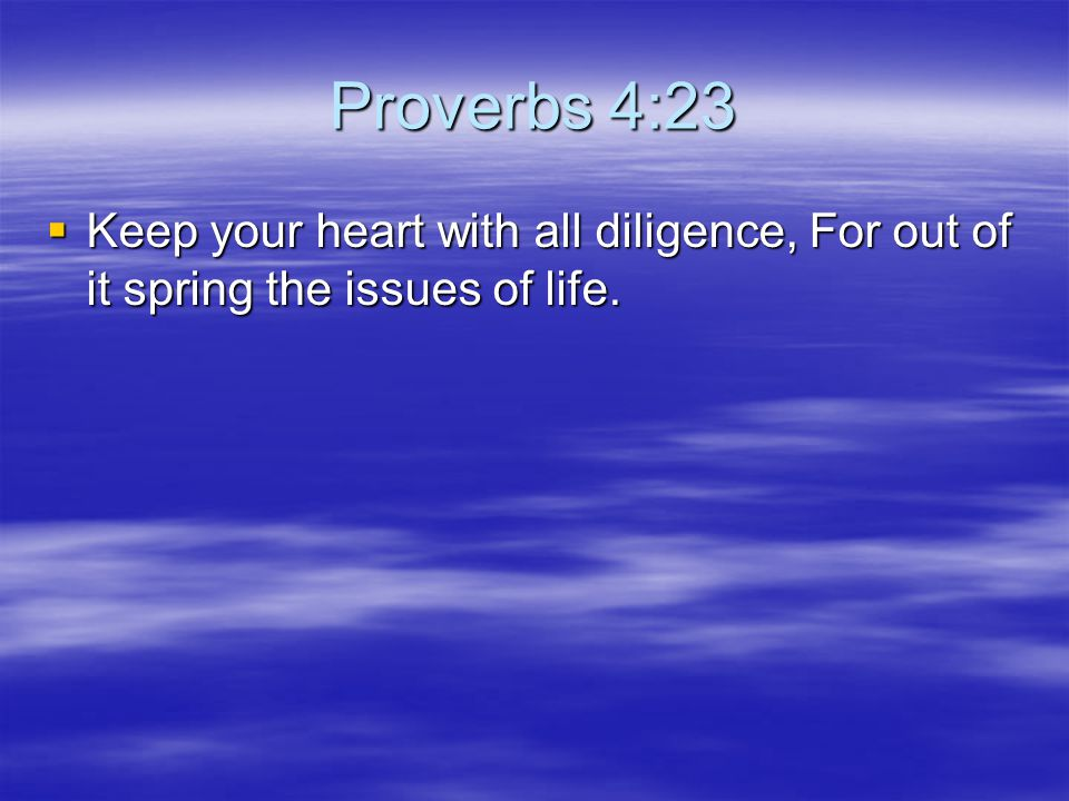 Proverbs 4:23 Keep your heart with all diligence, For out of it spring the issues of life.