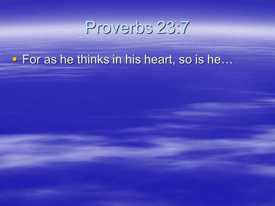 Proverbs 23:7 For as he thinks in his heart, so is he…