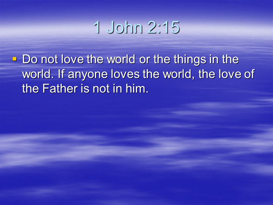 1 John 2:15 Do not love the world or the things in the world.