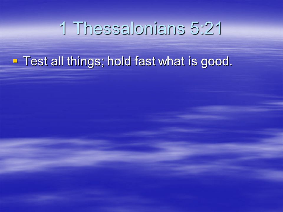 1 Thessalonians 5:21 Test all things; hold fast what is good.