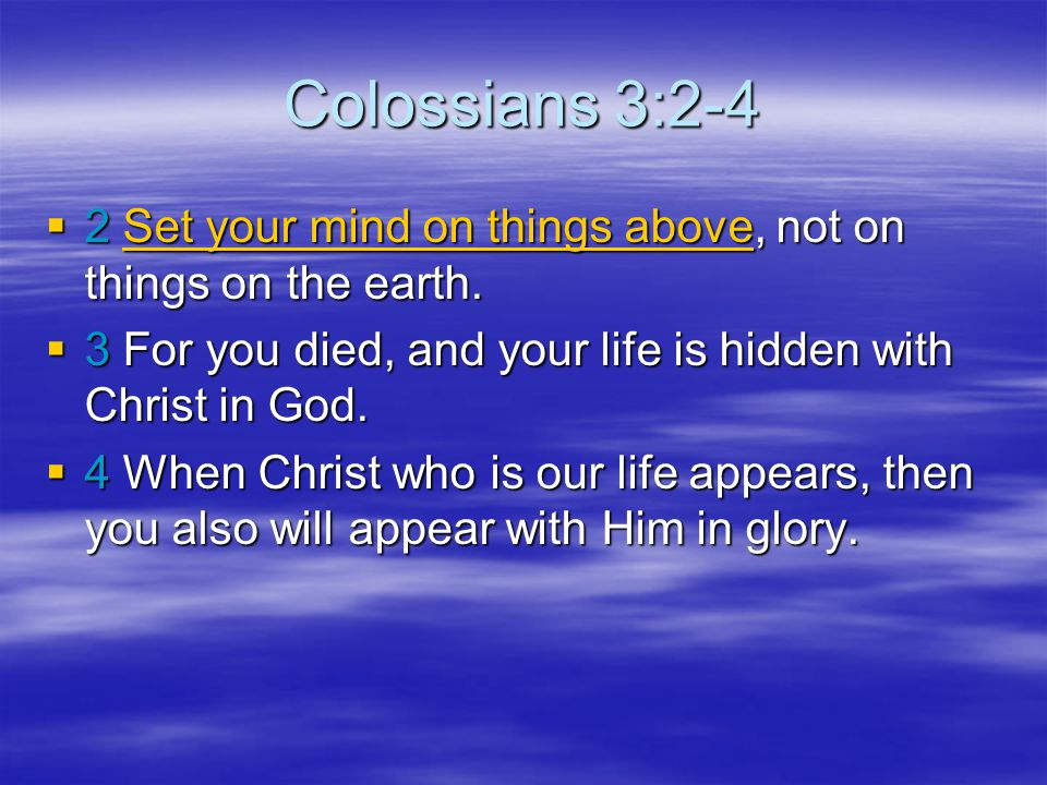 Colossians 3:2-4 2 Set your mind on things above, not on things on the earth. 3 For you died, and your life is hidden with Christ in God.