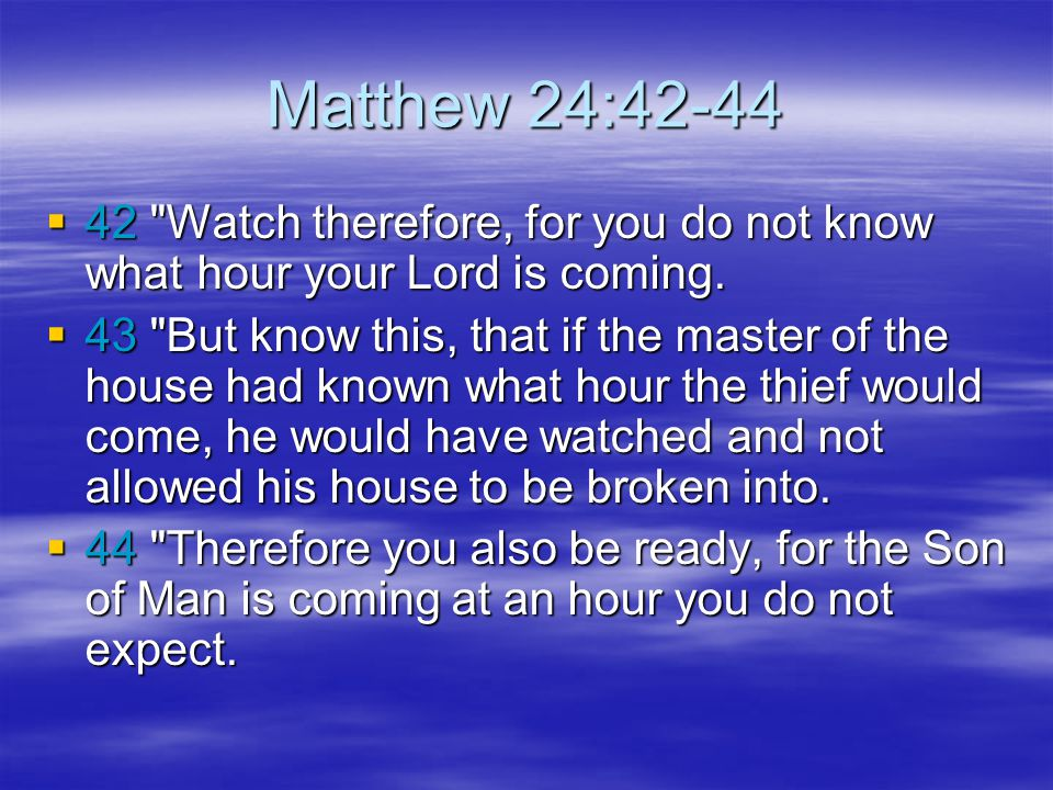 Matthew 24:42-44 42 Watch therefore, for you do not know what hour your Lord is coming.