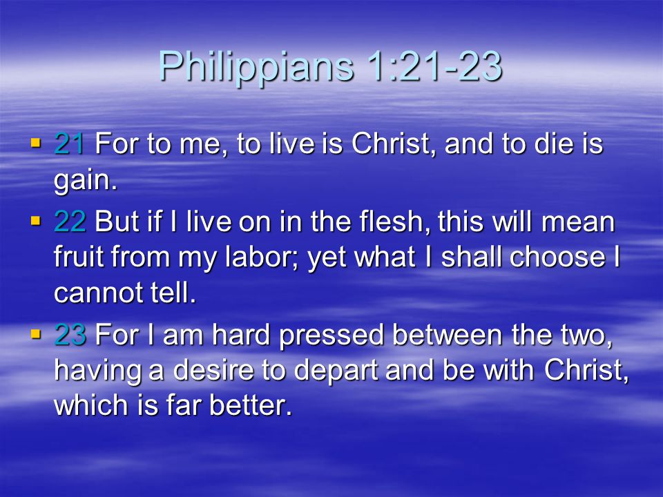 Philippians 1:21-23 21 For to me, to live is Christ, and to die is gain.