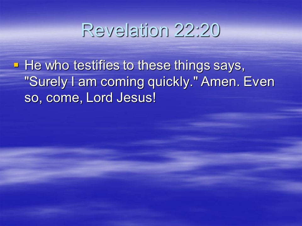 Revelation 22:20 He who testifies to these things says, Surely I am coming quickly. Amen.